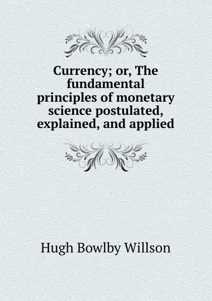 цены на Hugh Bowlby Willson Currency; or, The fundamental principles of monetary science postulated, explained, and applied  в интернет-магазинах