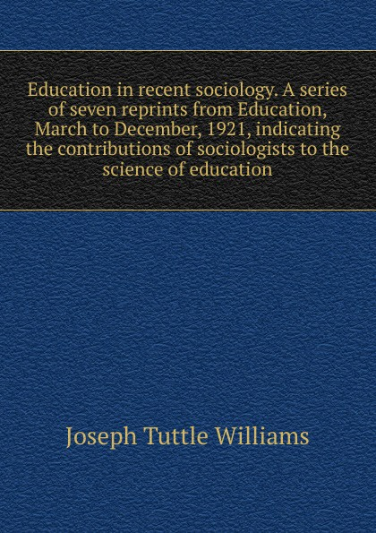Joseph Tuttle Williams Education in recent sociology. A series of seven reprints from Education, March to December, 1921, indicating the contributions of sociologists to the science of education joseph tuttle williams education in recent sociology a series of seven reprints from education march to december 1921 indicating the contributions of sociologists to the science of education
