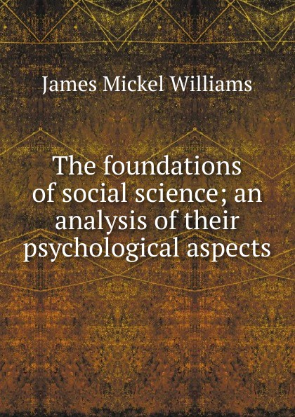 James Mickel Williams The foundations of social science; an analysis of their psychological aspects ted benton ian craib philosophy of social science the philosophical foundations of social thought
