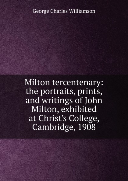G. C. Williamson Milton tercentenary: the portraits, prints, and writings of John Milton, exhibited at Christ.s College, Cambridge, 1908 стоимость