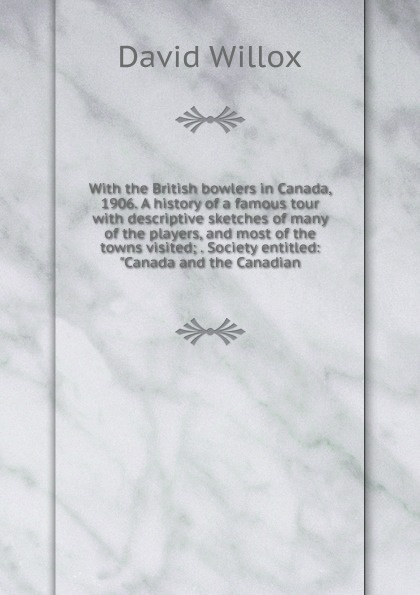 David Willox With the British bowlers in Canada, 1906. A history of a famous tour with descriptive sketches of many of the players, and most of the towns visited; . Society entitled: Canada and the Canadian a history of canada