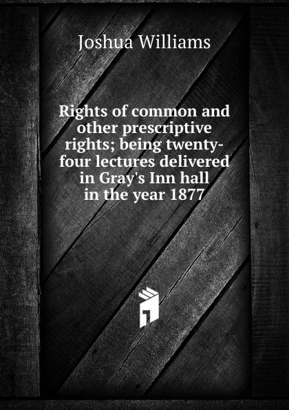 где купить Joshua Williams Rights of common and other prescriptive rights; being twenty-four lectures delivered in Gray.s Inn hall in the year 1877 по лучшей цене