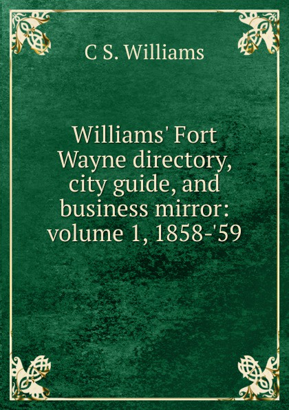 C S. Williams Williams. Fort Wayne directory, city guide, and business mirror: volume 1, 1858-.59