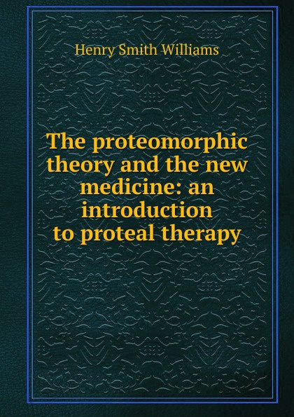 Henry Smith Williams The proteomorphic theory and the new medicine: an introduction to proteal therapy jens kurreck molecular medicine an introduction