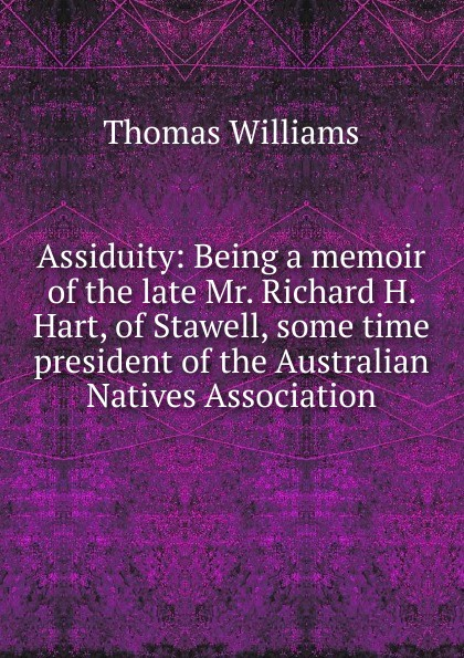 Thomas Williams Assiduity: Being a memoir of the late Mr. Richard H. Hart, of Stawell, some time president of the Australian Natives Association mr president