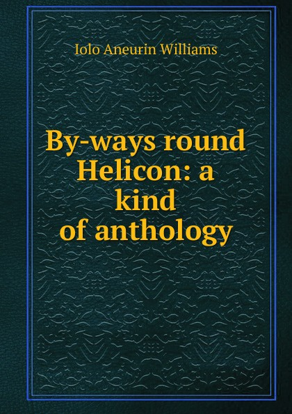 Iolo Aneurin Williams By-ways round Helicon: a kind of anthology