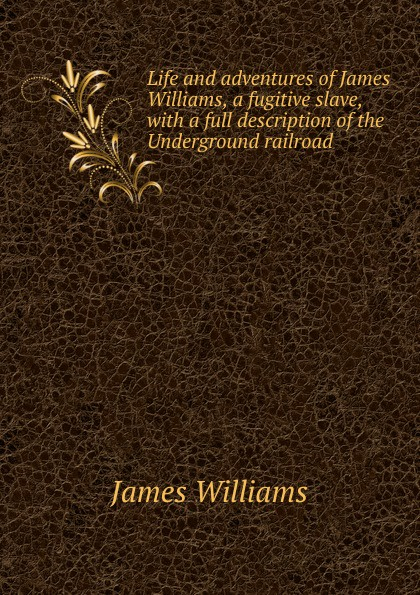 James Williams Life and adventures of James Williams, a fugitive slave, with a full description of the Underground railroad сергей есин сергей есин собрание сочинений комплект из 5 книг