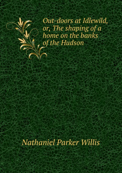 Willis Nathaniel Parker Out-doors at Idlewild, or, The shaping of a home on the banks of the Hudson garda parker out of the blue