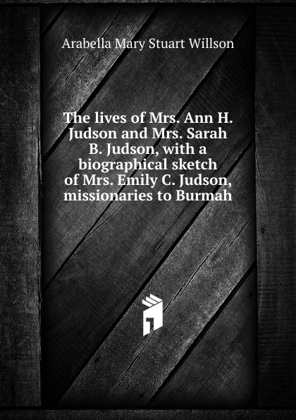 Arabella Mary Stuart Willson The lives of Mrs. Ann H. Judson and Sarah B. Judson, with a biographical sketch Emily C. missionaries to Burmah