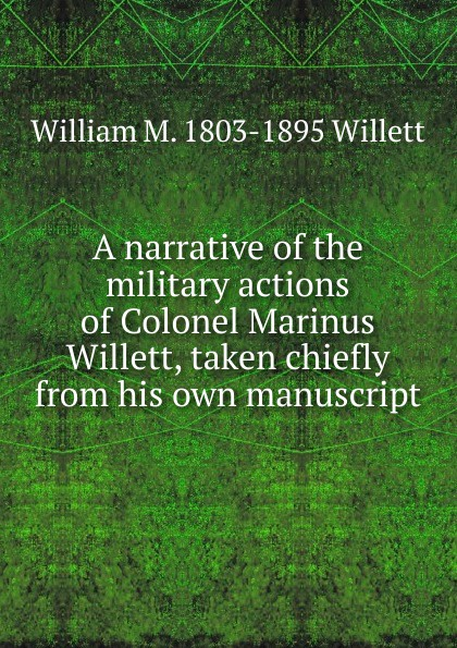 William M. 1803-1895 Willett A narrative of the military actions of Colonel Marinus Willett, taken chiefly from his own manuscript