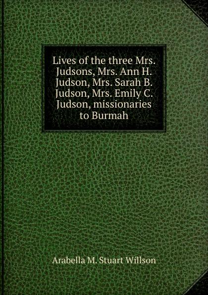 Arabella M. Stuart Willson Lives of the three Mrs. Judsons, Mrs. Ann H. Judson, Mrs. Sarah B. Judson, Mrs. Emily C. Judson, missionaries to Burmah mrs pepperpot to the rescue