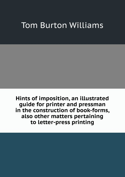 Tom Burton Williams Hints of imposition, an illustrated guide for printer and pressman in the construction of book-forms, also other matters pertaining to letter-press printing for mettler toledo tiger 8442 aaa disassemble tools free shipping printer part printhead printing accessories