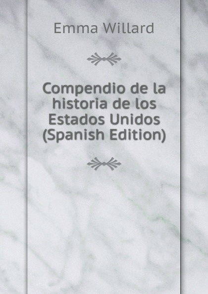 Emma Willard Compendio de la historia de los Estados Unidos (Spanish Edition) domingo juarros compendio de la historia de la ciudad de guatemala volume 2 spanish edition