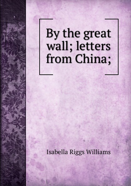 Isabella Riggs Williams By the great wall; letters from China; great china wall футболка