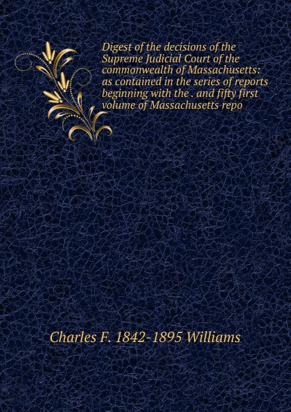 Charles F. 1842-1895 Williams Digest of the decisions of the Supreme Judicial Court of the commonwealth of Massachusetts: as contained in the series of reports beginning with the . and fifty first volume of Massachusetts repo charles lane the day freedom died the colfax massacre the supreme court and the betrayal of reconstruction