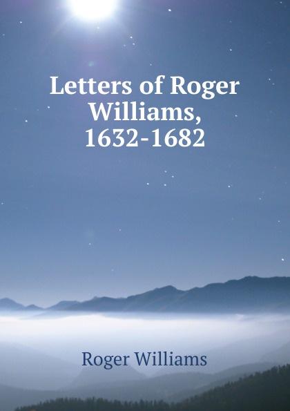 Roger Williams Letters of Roger Williams, 1632-1682 roger holden chadderton mill