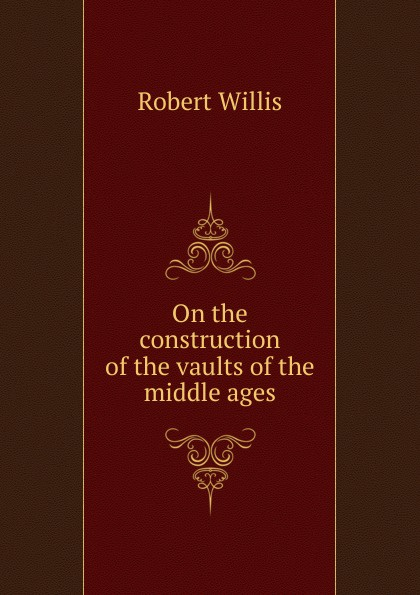 Robert Willis On the construction of the vaults of the middle ages horne robert the expert witness in construction
