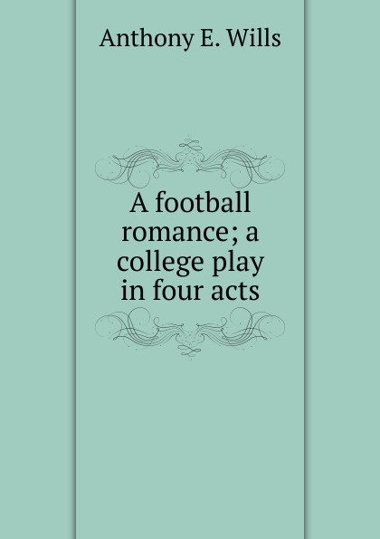 Anthony E. Wills A football romance; a college play in four acts joseph mary edgar hart swords drawn a romantic play in four acts