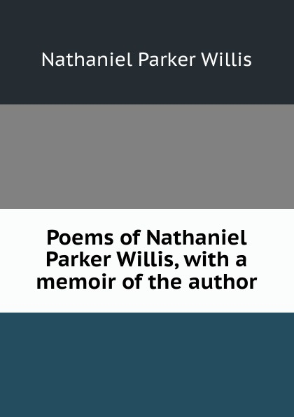 Willis Nathaniel Parker Poems of Nathaniel Parker Willis with a memoir of the author