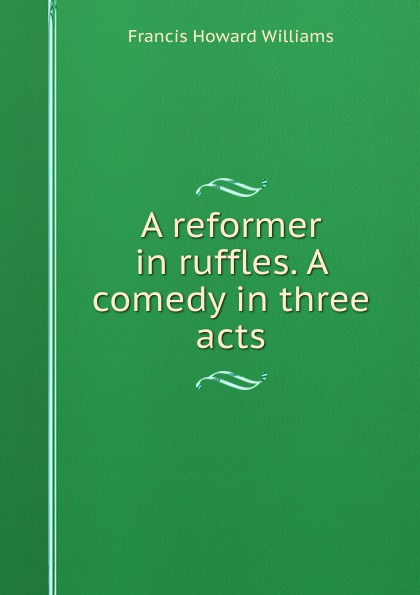 Francis Howard Williams A reformer in ruffles. A comedy in three acts e a bennett milestones a play in three acts