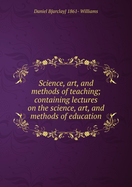 Daniel B[arclay] 1861- Williams Science, art, and methods of teaching; containing lectures on the science, art, and methods of education trisha dunning diabetes education art science and evidence