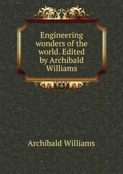 Archibald Williams Engineering wonders of the world. Edited by Archibald Williams world wonders 1