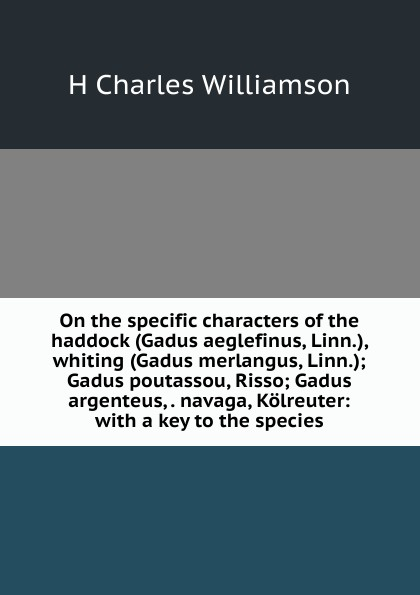 H Charles Williamson On the specific characters of the haddock (Gadus aeglefinus, Linn.), whiting (Gadus merlangus, Linn.); Gadus poutassou, Risso; Gadus argenteus, . navaga, Kolreuter: with a key to the species цена 2017