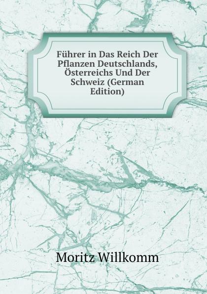 Moritz Willkomm Fuhrer in Das Reich Der Pflanzen Deutschlands, Osterreichs Und Der Schweiz (German Edition) adolf pascher die susswasser flora deutschlands osterreichs und der schweiz 12