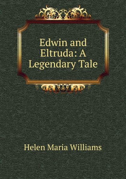 Helen Maria Williams Edwin and Eltruda: A Legendary Tale helen williams paul and virginia