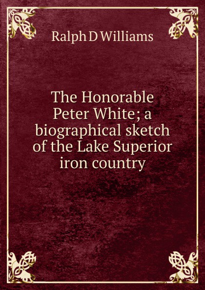 Ralph D Williams The Honorable Peter White; a biographical sketch of the Lake Superior iron country steel d country