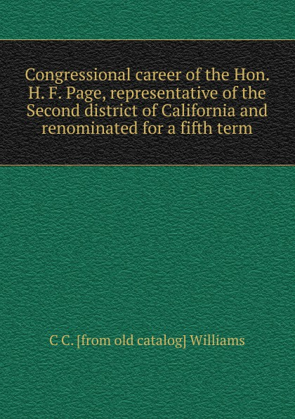 C C. [from old catalog] Williams Congressional career of the Hon. H. F. Page, representative of the Second district of California and renominated for a fifth term c e randall page of roses