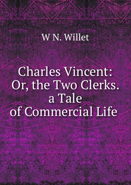 Фото - W N. Willet Charles Vincent: Or, the Two Clerks. a Tale of Commercial Life . charles joseph kickham sally cavanagh or the untenanted graves a tale of tipperary
