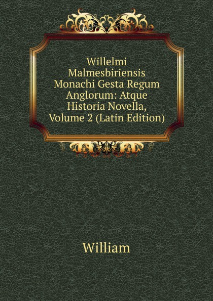William Willelmi Malmesbiriensis Monachi Gesta Regum Anglorum: Atque Historia Novella, Volume 2 (Latin Edition) arnold a behr de apollodori artamiteni reliquiis atque aetate latin edition