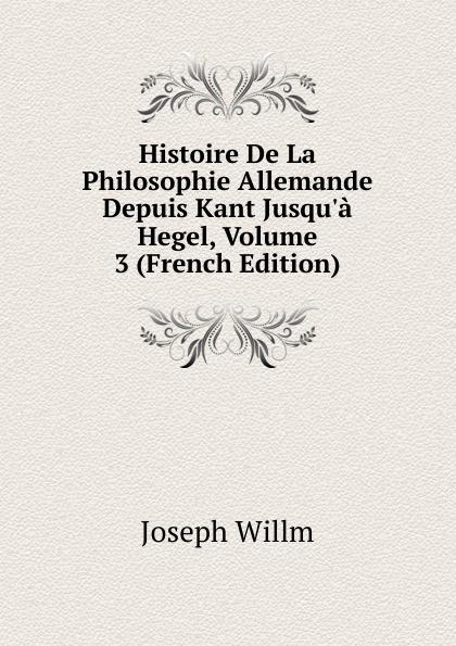 Joseph Willm Histoire De La Philosophie Allemande Depuis Kant Jusqu.a Hegel, Volume 3 (French Edition) joseph edmond roy histoire de la seigneurie de lauzon volume 5 french edition