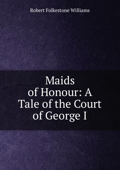 Robert Folkestone Williams Maids of Honour: A Tale of the Court of George I. a matter of honour