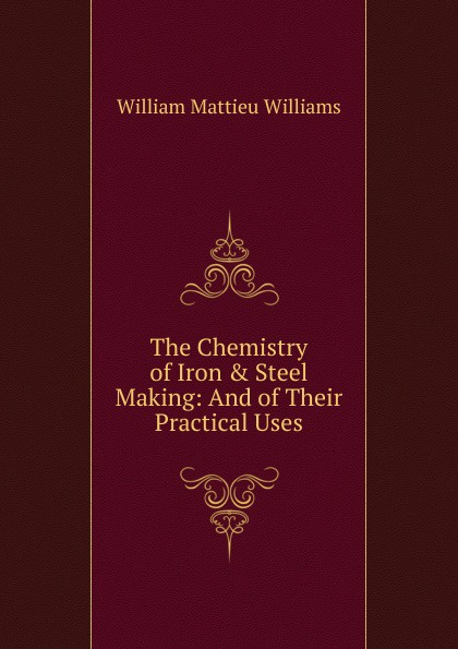 William Mattieu Williams The Chemistry of Iron . Steel Making: And of Their Practical Uses william brock j the fontana history of chemistry