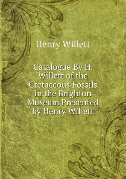 Henry Willett Catalogue By H. Willett of the Cretaceous Fossils in the Brighton Museum Presented by Henry Willett