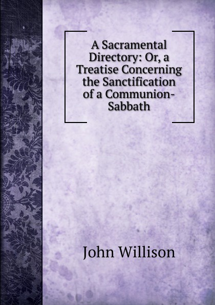 John Willison A Sacramental Directory: Or, a Treatise Concerning the Sanctification of Communion-Sabbath