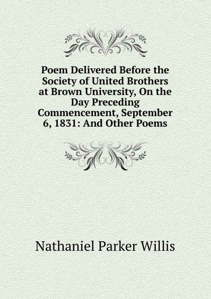 Willis Nathaniel Parker Poem Delivered Before the Society of United Brothers at Brown University On the Day Preceding Commencement September 6 1831 And Other Poems