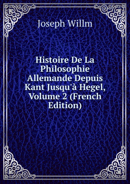 Joseph Willm Histoire De La Philosophie Allemande Depuis Kant Jusqu.a Hegel, Volume 2 (French Edition) joseph edmond roy histoire de la seigneurie de lauzon volume 5 french edition