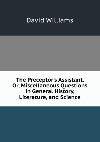 David Williams The Preceptor.s Assistant, Or, Miscellaneous Questions in General History, Literature, and Science richmal mangnall historical and miscellaneous questions