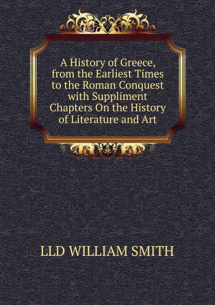 Smith William A History of Greece, from the Earliest Times to the Roman Conquest with Suppliment Chapters On the History of Literature and Art steven tuck l a history of roman art