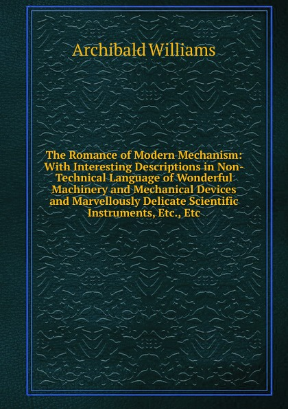 цены Archibald Williams The Romance of Modern Mechanism: With Interesting Descriptions in Non-Technical Language of Wonderful Machinery and Mechanical Devices and Marvellously Delicate Scientific Instruments, Etc., Etc