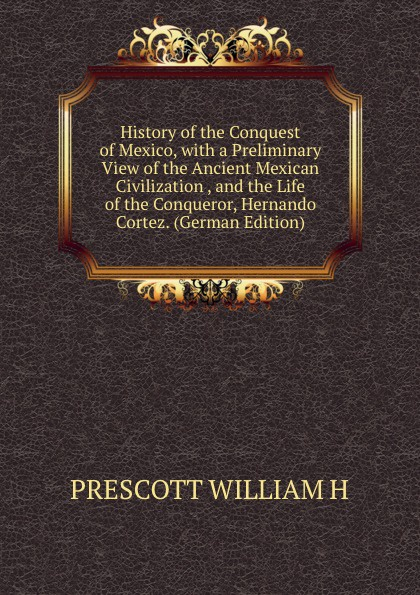 PRESCOTT WILLIAM H History of the Conquest of Mexico, with a Preliminary View of the Ancient Mexican Civilization , and the Life of the Conqueror, Hernando Cortez. (German Edition) william beezley h a companion to mexican history and culture