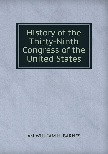AM WILLIAM H. BARNES History of the Thirty-Ninth Congress United States.