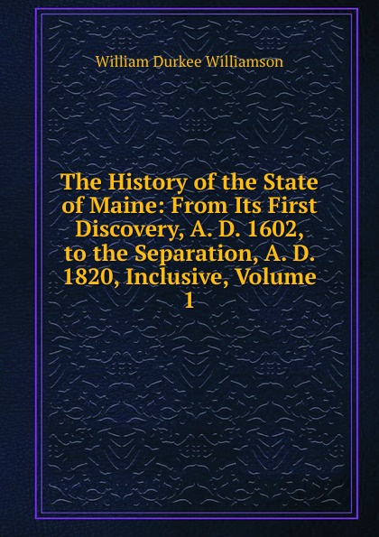 William Durkee Williamson The History of the State of Maine: From Its First Discovery, A. D. 1602, to the Separation, A. D. 1820, Inclusive, Volume 1 lisa jardine the awful end of prince william the silent the first assassination of a head of state with a hand gun