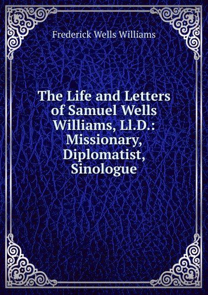 Frederick Wells Williams The Life and Letters of Samuel Williams, Ll.D.: Missionary, Diplomatist, Sinologue