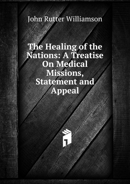 John Rutter Williamson The Healing of the Nations: A Treatise On Medical Missions, Statement and Appeal