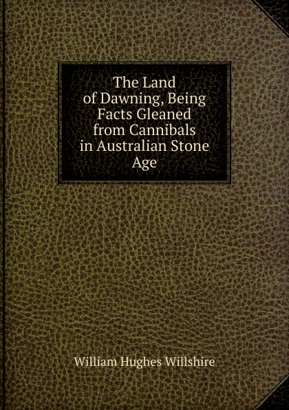 William Hughes Willshire The Land of Dawning, Being Facts Gleaned from Cannibals in Australian Stone Age