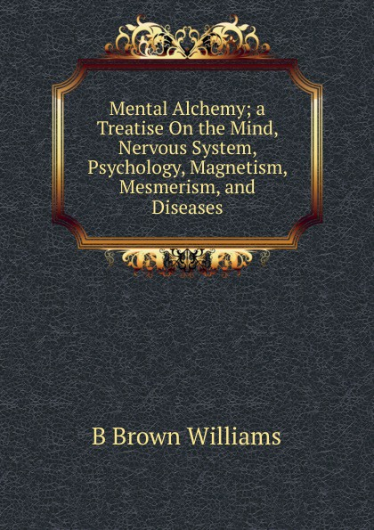 Mental Alchemy; a Treatise On the Mind, Nervous System, Psychology, Magnetism, Mesmerism, and Diseases